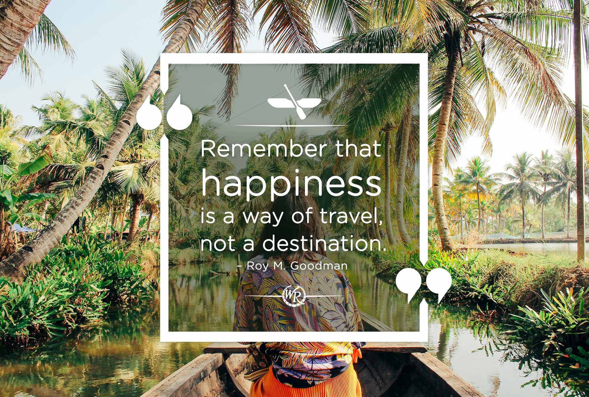 Remember that happiness is a way of travel – not a destination. -Roy M. Goodman | Motivational Travel Quotes