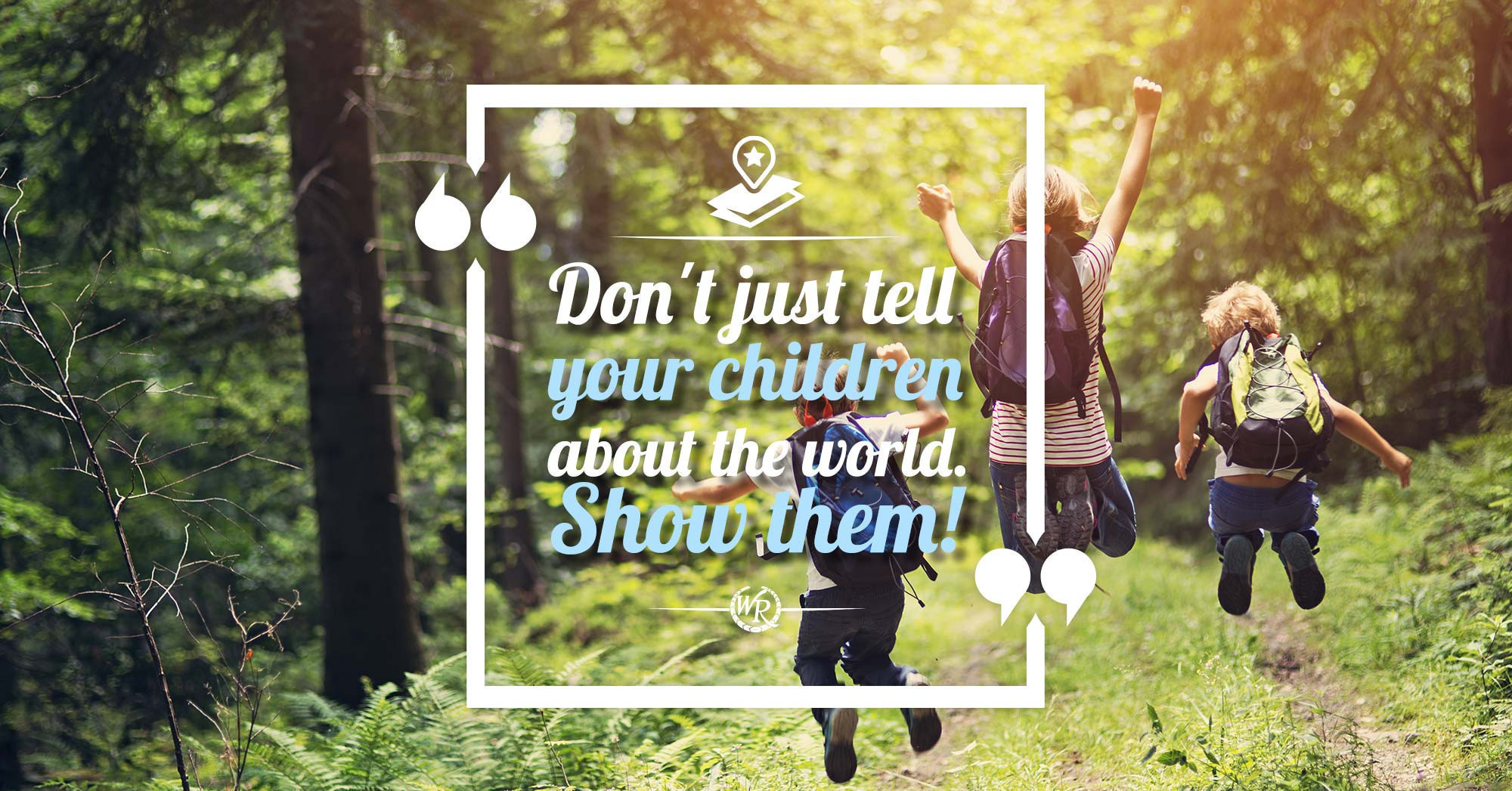 Don't Just Tell Your Children About The World. Show Them | Inspirational Travel Quotes